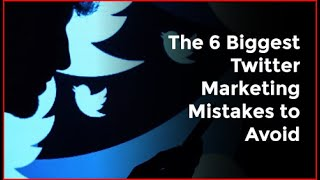 The 6 Biggest Twitter Marketing Mistakes to Avoid