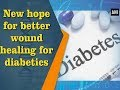 New hope for better wound healing for diabetics - ANI News