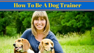 How To Be A Dog Trainer - Dog Training Career