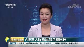 [中国财经报道]A股三大股指尾盘企稳回升| CCTV财经