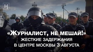 «Журналист не мешай» Видео жестких задержаний в центре Москвы 3 августа