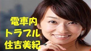 女子アナ・住吉美紀が電車内で女性とトラブル http://gossip1.net/archi...