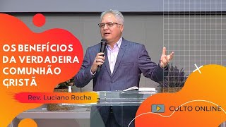 OS BENEFÍCIOS DA VERDADEIRA COMUNHÃO CRISTÃ - Rev. Luciano Rocha