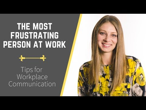 The Most Frustrating Person At Work (Tips For Workplace Communication)