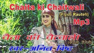 Chaita ki Chaitwali (fiyonli Rauteli) Mp3 Song// चैता की चैत्वाली( फ्योली रौतेली)Singer : Anil Bisht