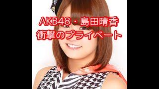【衝撃の事実】AKB48・島田晴香、番組内で明かした衝撃のプラーベートが...