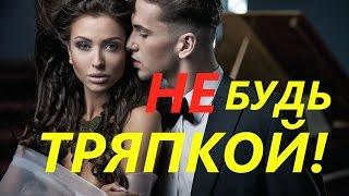 НЕ будь ТРЯПКОЙ с девушкой!  Стоит знать каждому мужчине!