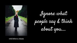 Ignore what people think and say about you