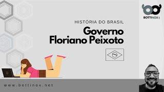 HISTÓRIA DO BRASIL - Governo Floriano Peixoto.