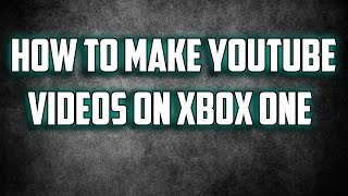How To Make YouTube Videos on Xbox One