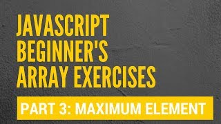 JS Beginner's Array Exercise: 3 - Finding the maximum array element
