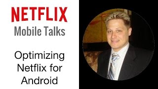 Netflix Mobile Talks - Optimizing Netflix for Android
