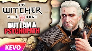 Witcher 3 but I am a psychopath