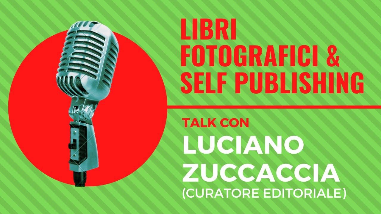 Libri Fotografici e Self Publishing, Talk con LUCIANO ZUCCACCIA (curatore editoriale)