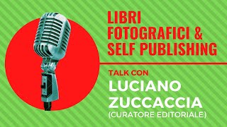 Libri Fotografici e Self Publishing, Talk con LUCIANO ZUCCACCIA (curatore editoriale)