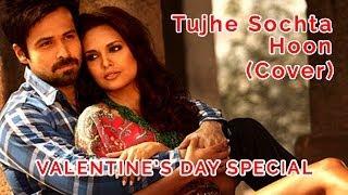 Jannat 2 - Tujhe Sochta Hoon (Cover Song) | 2014 Valentines Day Special Dedication