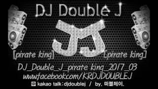 2017 3월 DJ Double J pirate king 캐리비안의 해적 최신클럽노래연속듣기 클럽음악 원피스 해적왕 remix one piece 더블제이 club music
