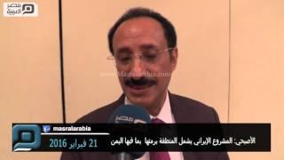 مصر العربية   الأصبحي: المشروع الإيراني يشمل المنطقة برمتها  بما فيها اليمن