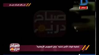 بالفيديو حصريا لصباح دريم| قوات الأمن المصرية تبيد خلية جسر السويس الارهابية
