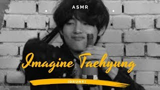 IMAGINE BTS - Drunk Taehyung || asmr