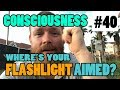 Episode 40 - CONSCIOUSNESS - Where Are You Shining Your Flashlight?