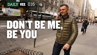 DON'T BE ME, BE YOU | DailyVee 016