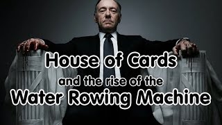 House of Cards and the Water Rowing Machine
