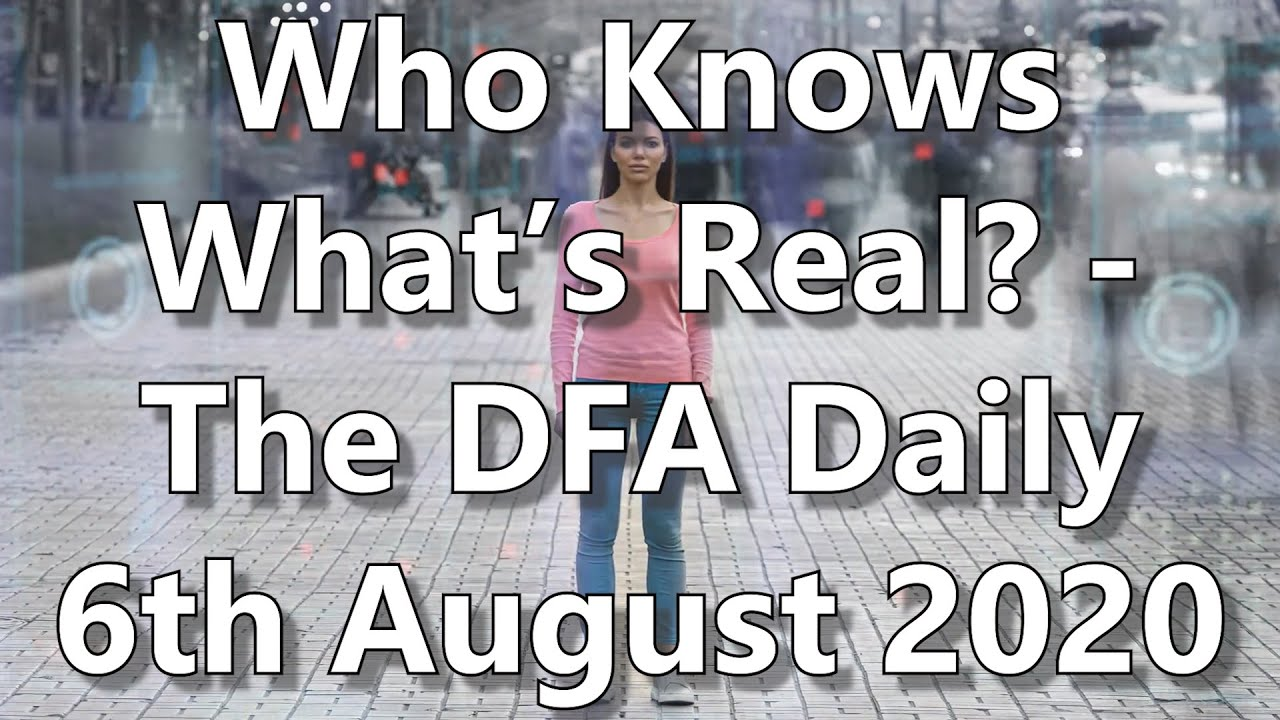 Who Knows What's Real? - The DFA Daily 6th August 2020