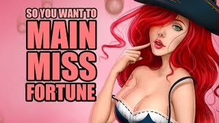 So you want to main Miss Fortune