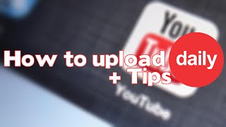 How to: Upload Daily Videos + Tips