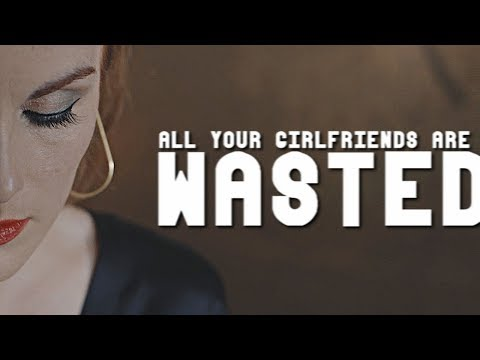 ► All your girlfriends are wasted