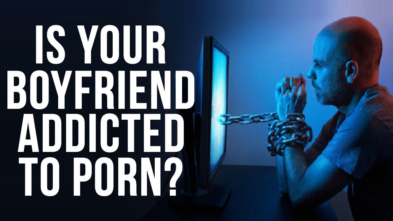 My boyfriend is addicted to porn galleries 18