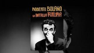 Roberto Bolaño: La batalla futura thumbnail