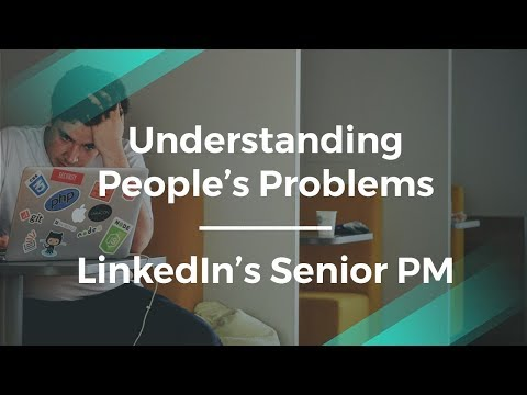 How to Understand People's Problems by LinkedIn Sr Product Manager
