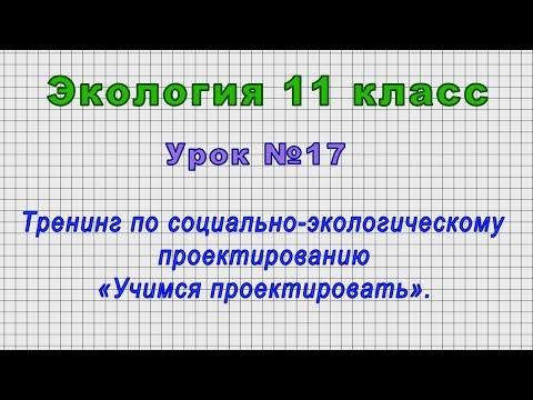 Экология 11 класс (Урок№17 - Тренинг по социально-экологич. проектированию «Учимся проектировать».)