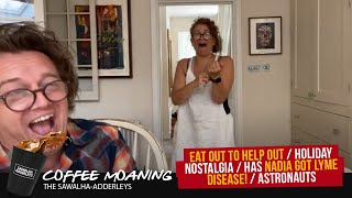 COFFEE MOANING : EAT OUT to HELP OUT / Holiday Nostalgia / Has Nadia Got LYME DISEASE! / Astronauts