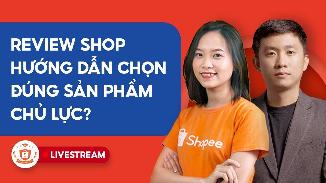 Review Shop - Bạn Đã Chọn Đúng Sản Phẩm Chủ Lực? | Shopee Uni Livestream