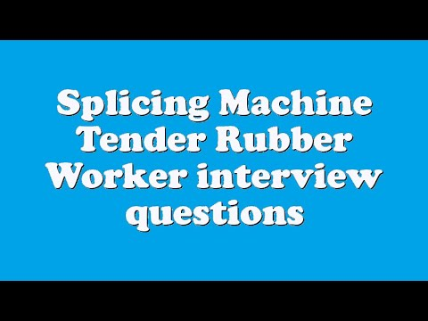 Splicing Machine Tender Rubber Worker interview questions