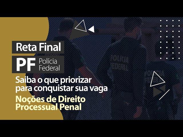 Reta Final PF - O Que Priorizar em Noções de Direito Processual Penal