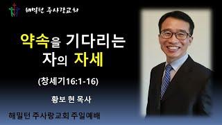 [창세기16:1-11 약속을 기다리는 자의 자세] 황보 현 목사(2021년3월14일 주일예배)