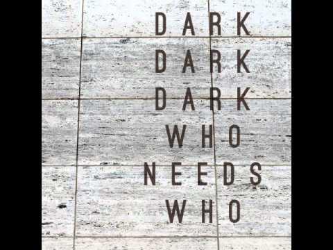 Dark Dark Dark - Who Needs Who mp3