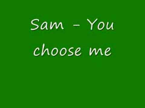 Sam - You choose me