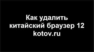 Как удалить китайский браузер 12 kotov.ru и рекламу. Вирус.