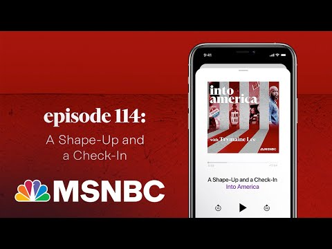 A Shape-Up And A Check-In | Into America Podcast – Ep. 114 | MSNBC