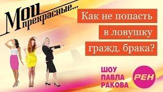 МОИ ПРЕКРАСНЫЕ... Павел Раков. Выпуск 17 «Как не попасть в ловушку гражданского брака»