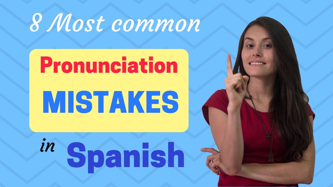 Spanish pronunciation mistakes 8 most common errors