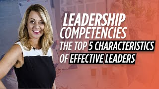 Leadership Competencies | The Top 5 Characteristics Of Effective Leaders