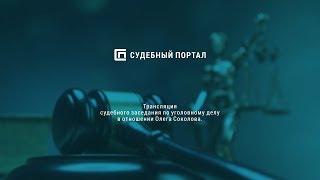 Трансляция судебного заседания по уголовному делу в отношении Олега Соколова (начало  в 12.00 мск)