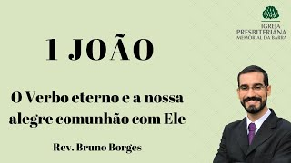 O Verbo eterno e a nossa alegre comunhão com Ele - 1 João 1. 1-4 I Rev. Bruno Borges
