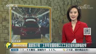 [国际财经报道]投资消费 国家统计局:上半年全国规模以上工业企业利润降幅收窄| CCTV财经